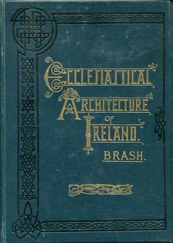 BRASH, Richard Rolt. The Ecclesiastical Architecture of Ireland.